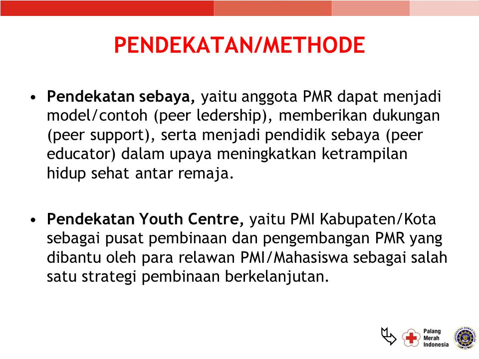  PENDEKATAN/METHODE Pendekatan sebaya, yaitu anggota PMR dapat menjadi model/contoh (peer ledership), memberikan dukungan (peer support), serta menjadi pendidik sebaya (peer educator) dalam upaya meningkatkan ketrampilan hidup sehat antar remaja.