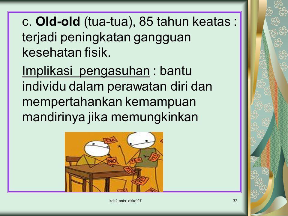 kdk2-anis_dkkd'0732 c. Old-old (tua-tua), 85 tahun keatas : terjadi peningkatan gangguan kesehatan fisik. Implikasi pengasuhan : bantu individu dalam