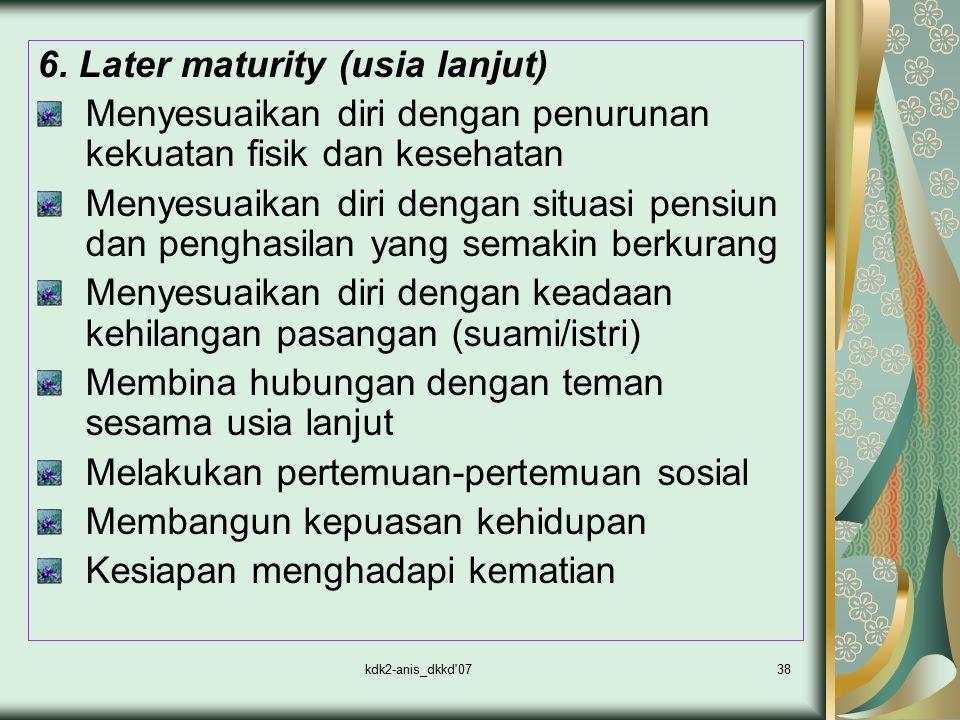 kdk2-anis_dkkd'0738 6. Later maturity (usia lanjut) Menyesuaikan diri dengan penurunan kekuatan fisik dan kesehatan Menyesuaikan diri dengan situasi p