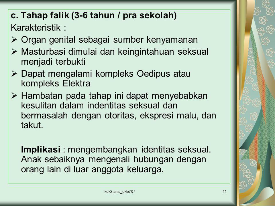 kdk2-anis_dkkd'0741 c. Tahap falik (3-6 tahun / pra sekolah) Karakteristik :  Organ genital sebagai sumber kenyamanan  Masturbasi dimulai dan keingi