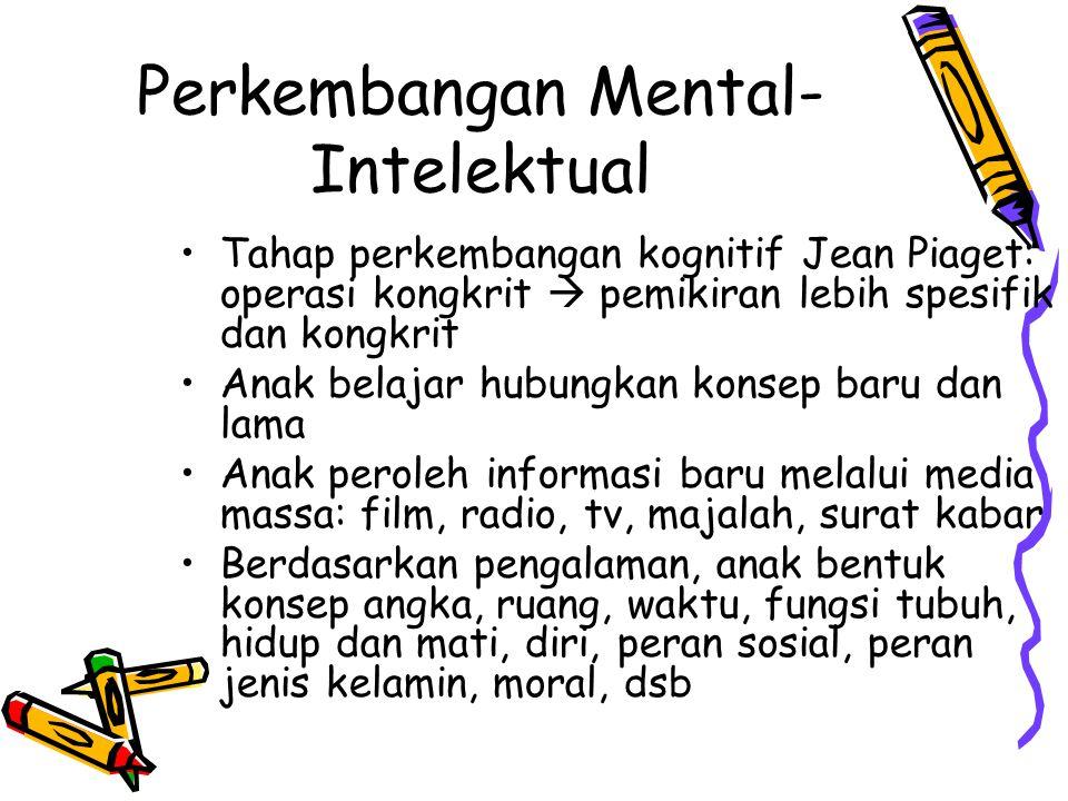 Perkembangan Mental- Intelektual Tahap perkembangan kognitif Jean Piaget: operasi kongkrit  pemikiran lebih spesifik dan kongkrit Anak belajar hubung