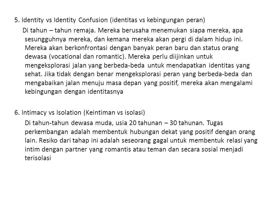 5. Identity vs Identity Confusion (identitas vs kebingungan peran) Di tahun – tahun remaja. Mereka berusaha menemukan siapa mereka, apa sesungguhnya m