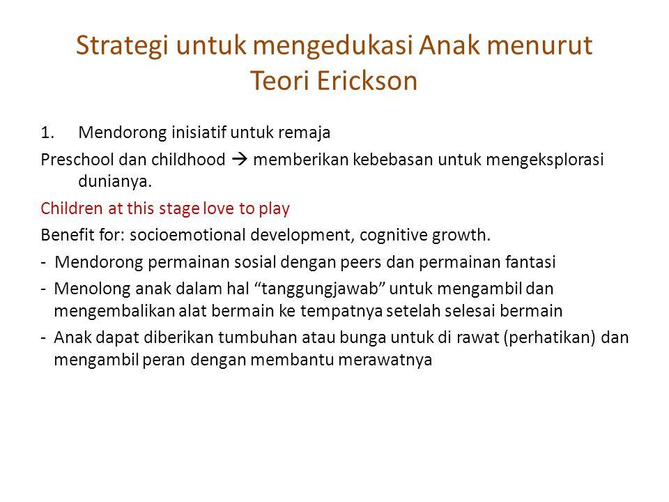 Strategi untuk mengedukasi Anak menurut Teori Erickson 1.Mendorong inisiatif untuk remaja Preschool dan childhood  memberikan kebebasan untuk mengeks