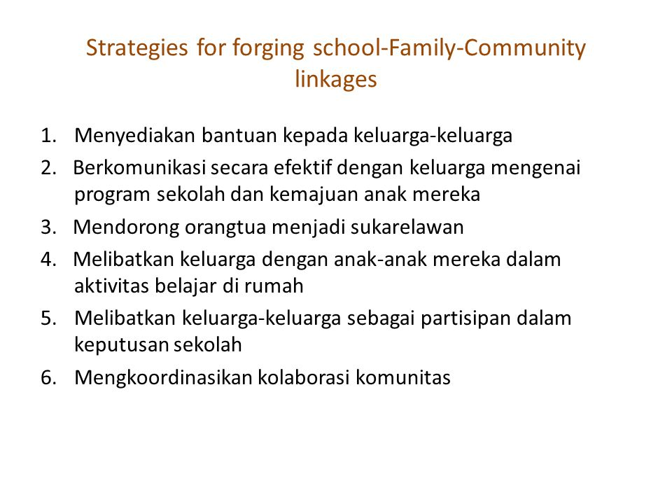 Strategies for forging school-Family-Community linkages 1.Menyediakan bantuan kepada keluarga-keluarga 2. Berkomunikasi secara efektif dengan keluarga