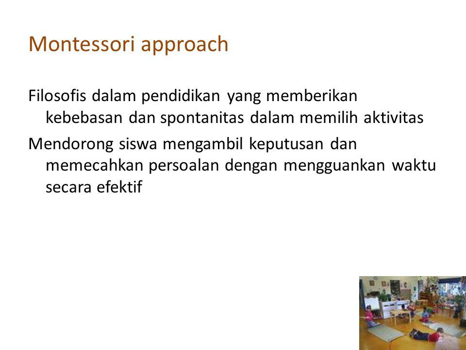Montessori approach Filosofis dalam pendidikan yang memberikan kebebasan dan spontanitas dalam memilih aktivitas Mendorong siswa mengambil keputusan d