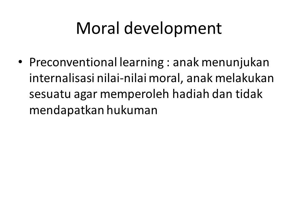 Moral development Preconventional learning : anak menunjukan internalisasi nilai-nilai moral, anak melakukan sesuatu agar memperoleh hadiah dan tidak