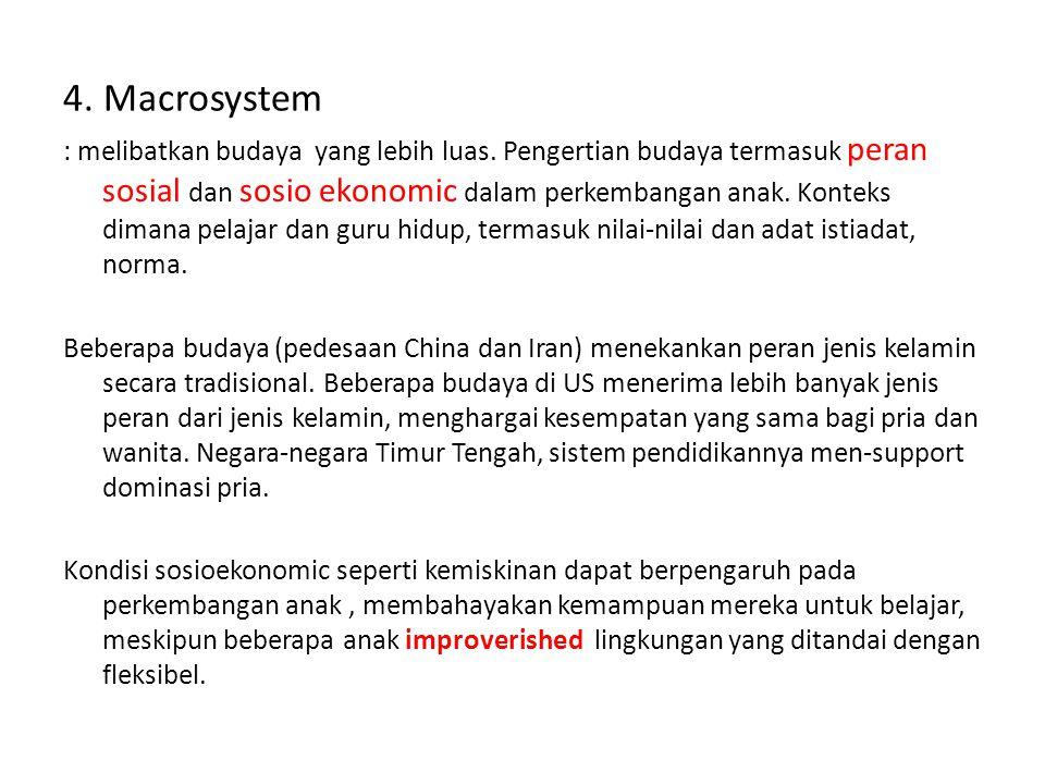 4. Macrosystem : melibatkan budaya yang lebih luas. Pengertian budaya termasuk peran sosial dan sosio ekonomic dalam perkembangan anak. Konteks dimana