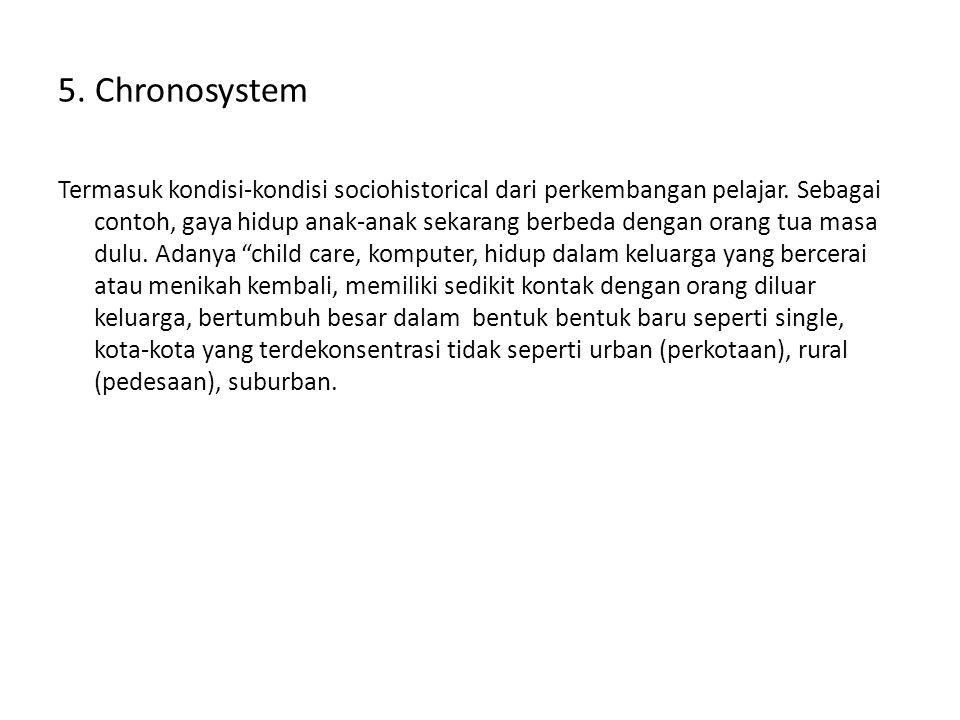 5. Chronosystem Termasuk kondisi-kondisi sociohistorical dari perkembangan pelajar. Sebagai contoh, gaya hidup anak-anak sekarang berbeda dengan orang