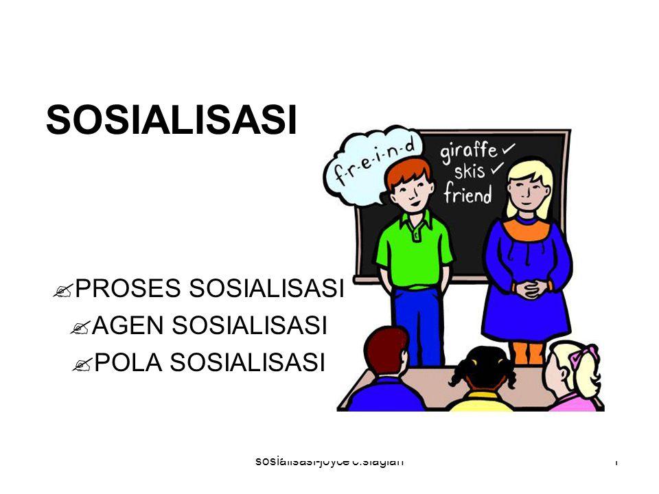 sosialisasi-joyce c.siagian1 SOSIALISASI  PROSES SOSIALISASI  AGEN SOSIALISASI  POLA SOSIALISASI