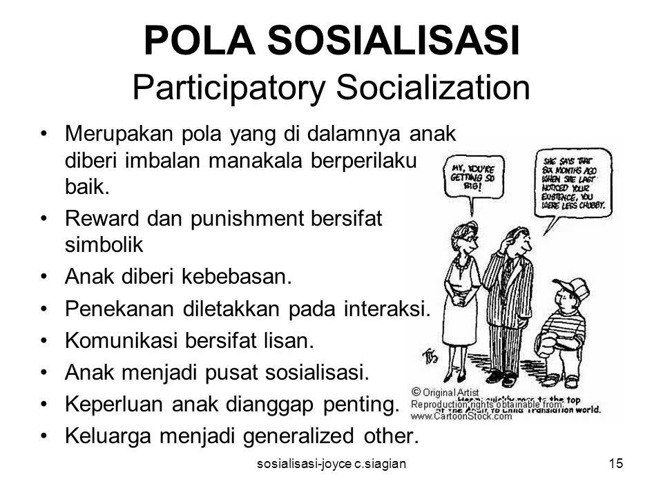 sosialisasi-joyce c.siagian15 POLA SOSIALISASI Participatory Socialization Merupakan pola yang di dalamnya anak diberi imbalan manakala berperilaku baik.