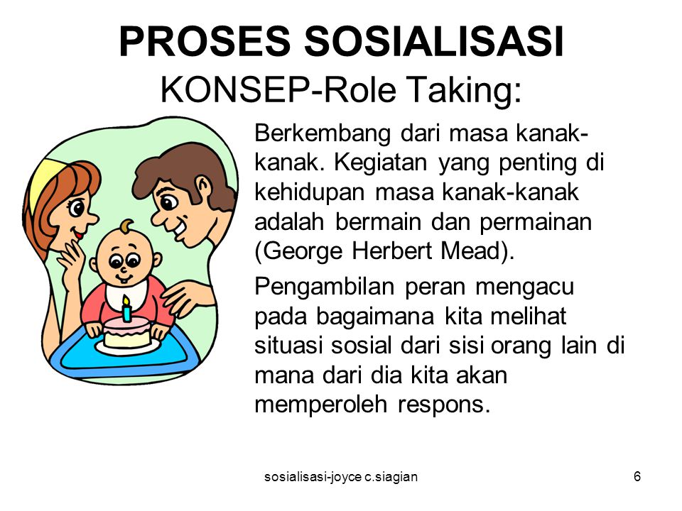 sosialisasi-joyce c.siagian7 PROSES SOSIALISASI KONSEP-Role Taking: The Significant Others The Generalized Other Tiga tahapan: Tahap Prepatory Tahap Play Stage Tahap Game Stage