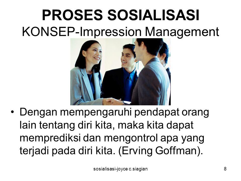 sosialisasi-joyce c.siagian8 PROSES SOSIALISASI KONSEP-Impression Management Dengan mempengaruhi pendapat orang lain tentang diri kita, maka kita dapat memprediksi dan mengontrol apa yang terjadi pada diri kita.