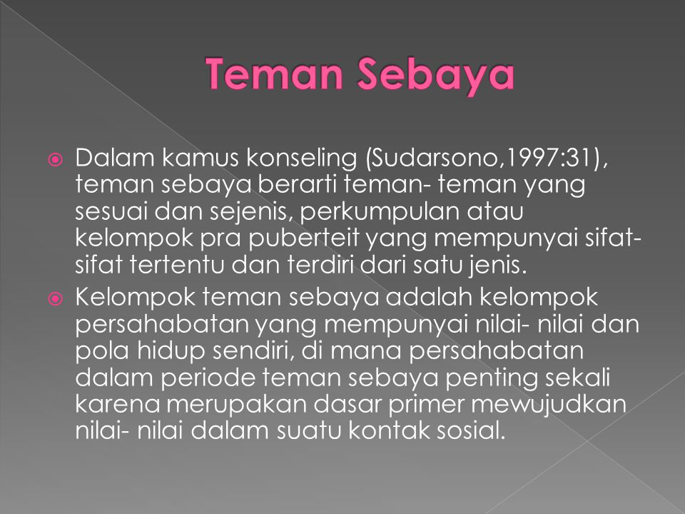  Dalam kamus konseling (Sudarsono,1997:31), teman sebaya berarti teman- teman yang sesuai dan sejenis, perkumpulan atau kelompok pra puberteit yang m