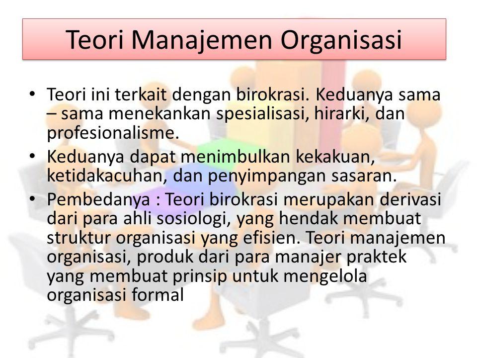 Teori Manajemen Organisasi Teori ini terkait dengan birokrasi. Keduanya sama – sama menekankan spesialisasi, hirarki, dan profesionalisme. Keduanya da