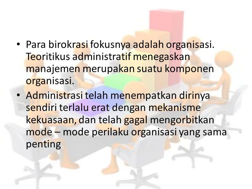 Para birokrasi fokusnya adalah organisasi. Teoritikus administratif menegaskan manajemen merupakan suatu komponen organisasi. Administrasi telah menem