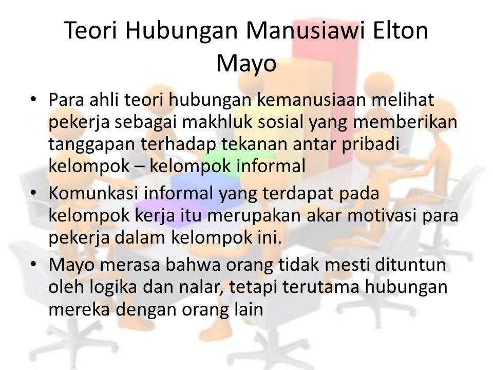 Teori Hubungan Manusiawi Elton Mayo Para ahli teori hubungan kemanusiaan melihat pekerja sebagai makhluk sosial yang memberikan tanggapan terhadap tek