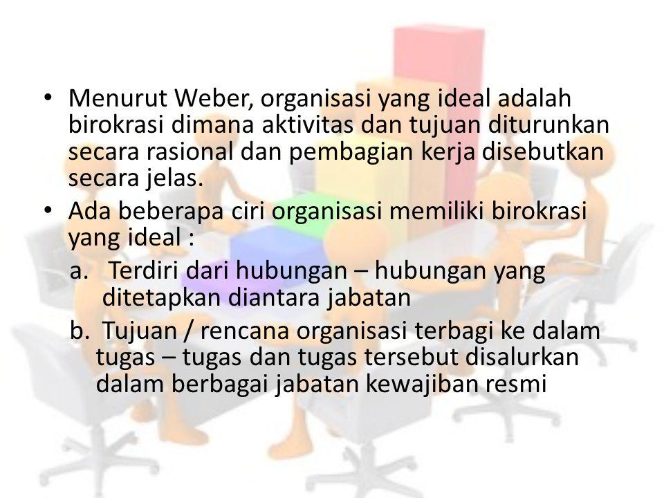 Menurut Weber, organisasi yang ideal adalah birokrasi dimana aktivitas dan tujuan diturunkan secara rasional dan pembagian kerja disebutkan secara jel