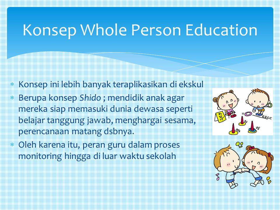 Konsep Whole Person Education  Konsep ini lebih banyak teraplikasikan di ekskul  Berupa konsep Shido ; mendidik anak agar mereka siap memasuki dunia