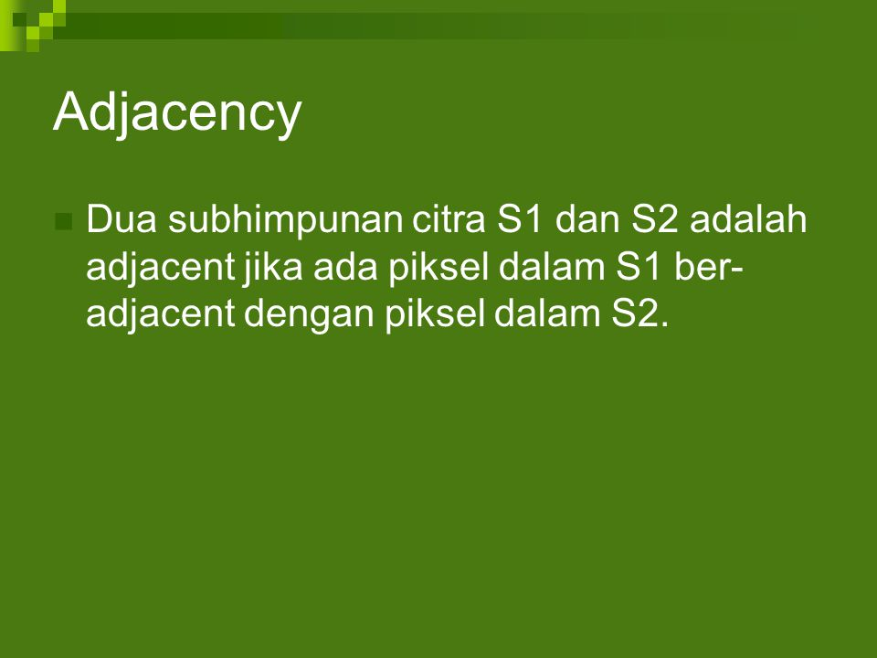 Adjacency Dua subhimpunan citra S1 dan S2 adalah adjacent jika ada piksel dalam S1 ber- adjacent dengan piksel dalam S2.