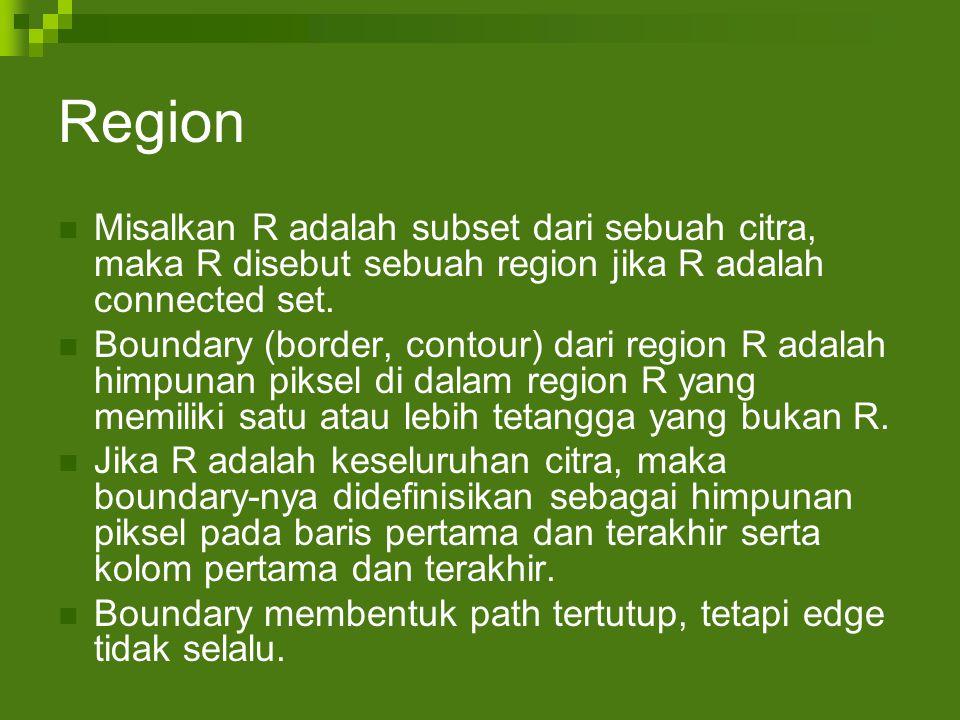 Region Misalkan R adalah subset dari sebuah citra, maka R disebut sebuah region jika R adalah connected set.