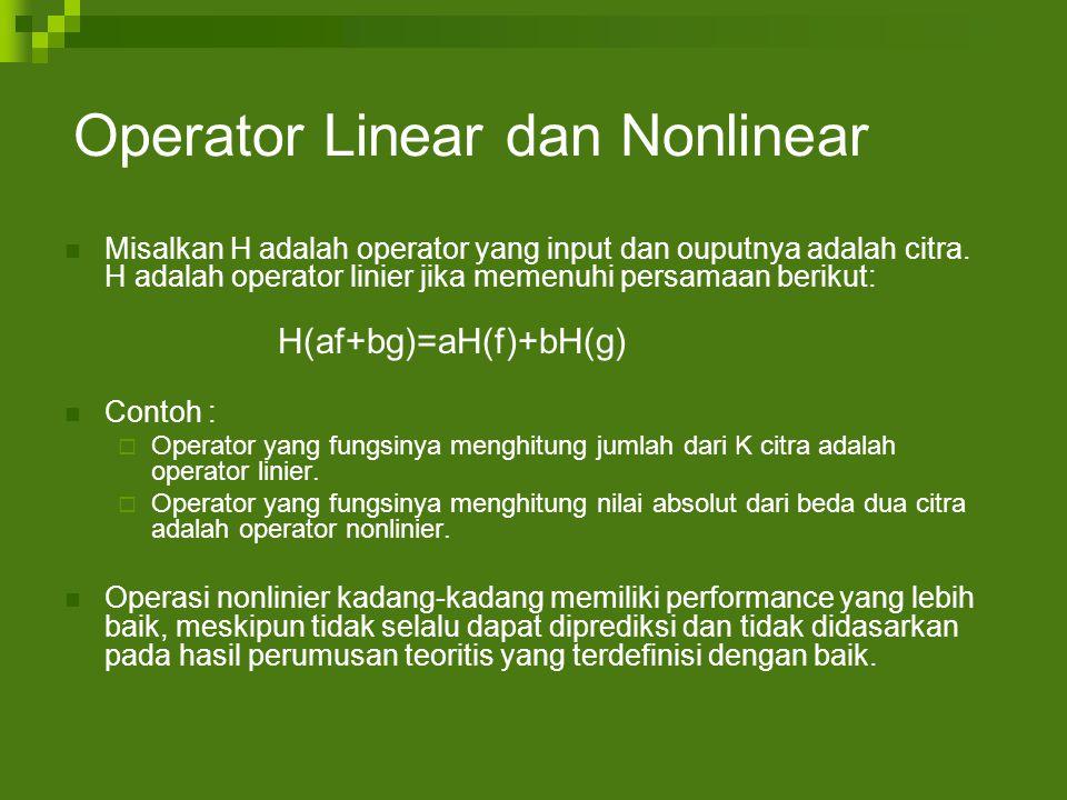 Operator Linear dan Nonlinear Misalkan H adalah operator yang input dan ouputnya adalah citra.