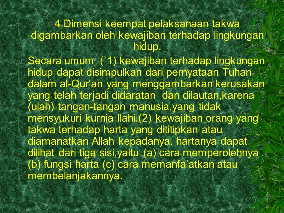  4.Dimensi keempat pelaksanaan takwa digambarkan oleh kewajiban terhadap lingkungan hidup.  Secara umum (`1) kewajiban terhadap lingkungan hidup dap