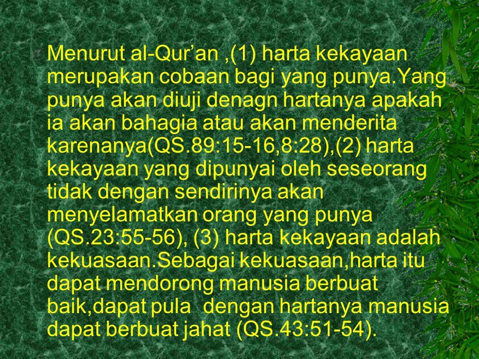  Tentang Cara memanfaatkan atau menggunakan harta,al-Qur'an juga memberikan beberapa pedoman.Antara lain adalah (1) tidak boleh boros,tidak boleh pula kikir (QS.17:26,27,25:27), (2) hati-hati dan bijaksana (QS.2:282), (3) disalurkan melalui lembaga-lembaga yang telah ditentukan Allah,antara lain melalui: (1) shadaqah atau sedekah, (2) infaq, (3) hibah, (4) qurban, (5) zakat, (6) wakaf.