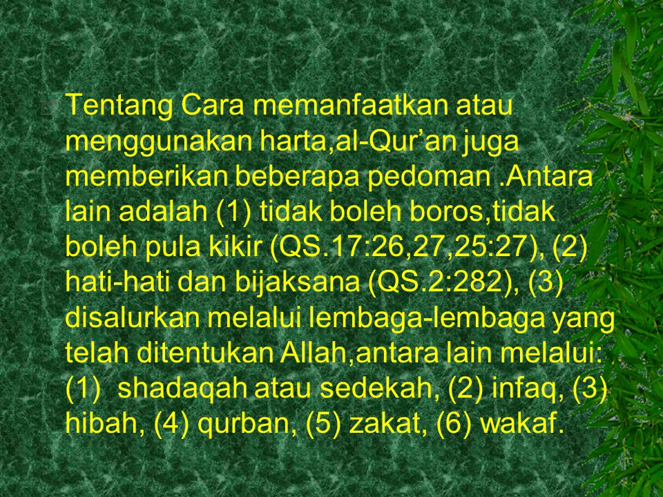  Tentang Cara memanfaatkan atau menggunakan harta,al-Qur'an juga memberikan beberapa pedoman.Antara lain adalah (1) tidak boleh boros,tidak boleh pul