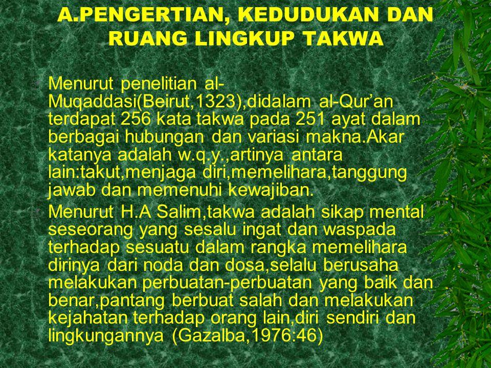 A.PENGERTIAN, KEDUDUKAN DAN RUANG LINGKUP TAKWA  Menurut penelitian al- Muqaddasi(Beirut,1323),didalam al-Qur'an terdapat 256 kata takwa pada 251 aya