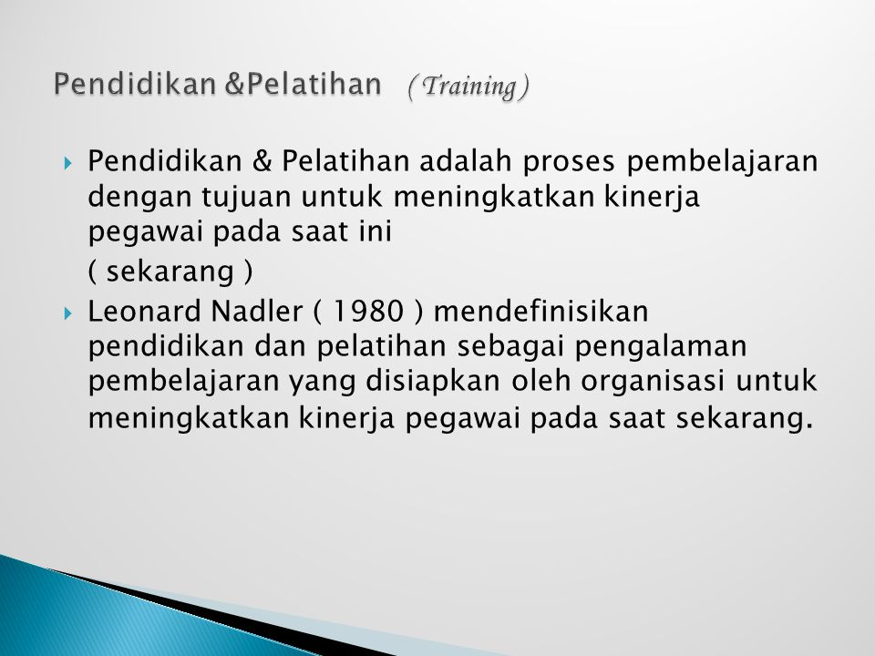  Pendidikan & Pelatihan adalah proses pembelajaran dengan tujuan untuk meningkatkan kinerja pegawai pada saat ini ( sekarang )  Leonard Nadler ( 198