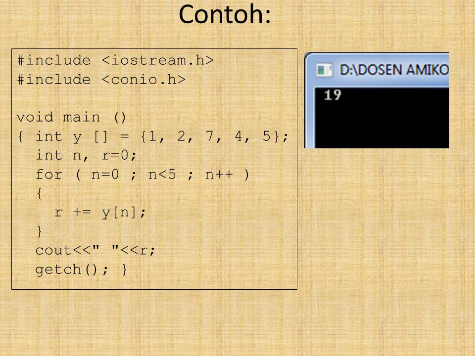Contoh: #include void main () { int y [] = {1, 2, 7, 4, 5}; int n, r=0; for ( n=0 ; n<5 ; n++ ) { r += y[n]; } cout<< <<r; getch(); }