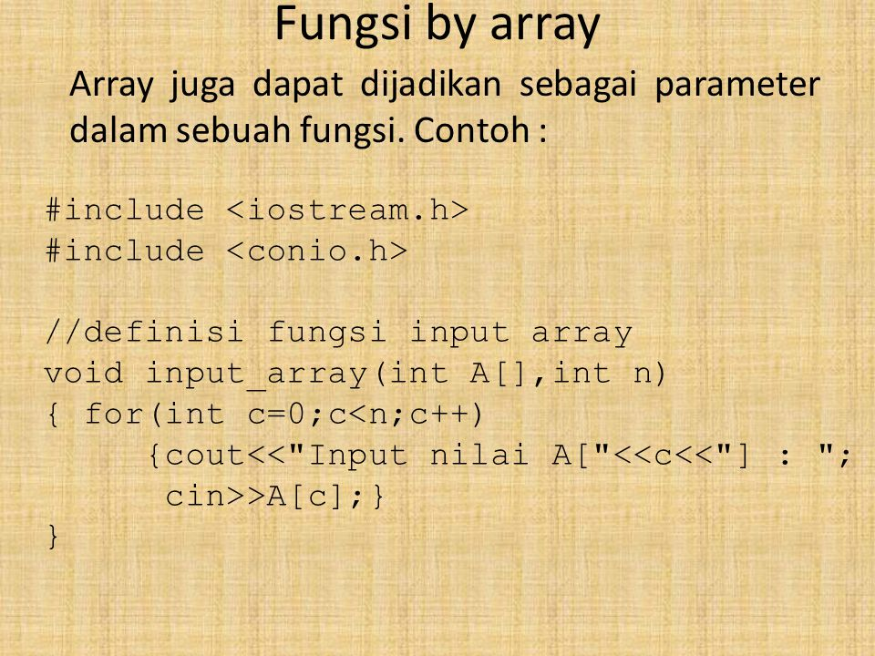 Fungsi by array Array juga dapat dijadikan sebagai parameter dalam sebuah fungsi. Contoh : #include //definisi fungsi input array void input_array(int