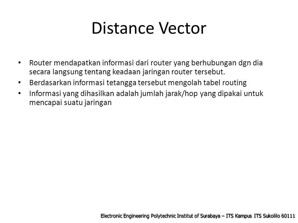 Electronic Engineering Polytechnic Institut of Surabaya – ITS Kampus ITS Sukolilo 60111 Distance Vector Router mendapatkan informasi dari router yang berhubungan dgn dia secara langsung tentang keadaan jaringan router tersebut.