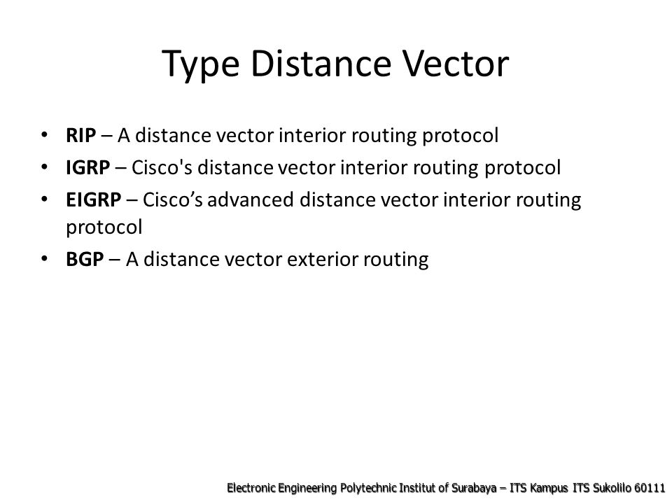 Electronic Engineering Polytechnic Institut of Surabaya – ITS Kampus ITS Sukolilo 60111 Type Distance Vector RIP – A distance vector interior routing protocol IGRP – Cisco s distance vector interior routing protocol EIGRP – Cisco's advanced distance vector interior routing protocol BGP – A distance vector exterior routing