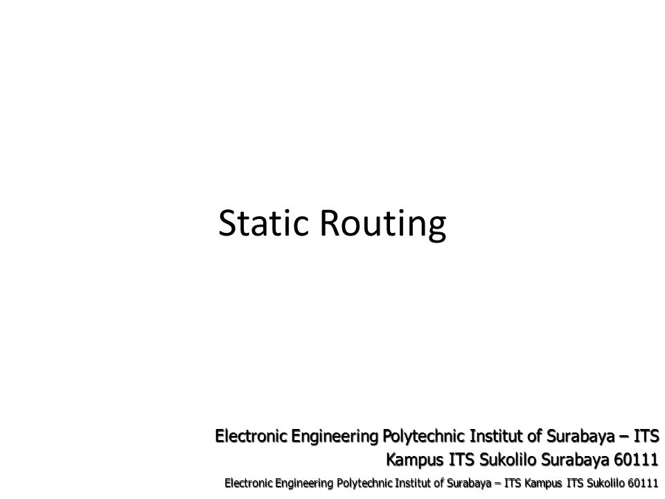 Electronic Engineering Polytechnic Institut of Surabaya – ITS Kampus ITS Sukolilo 60111 Electronic Engineering Polytechnic Institut of Surabaya – ITS Kampus ITS Sukolilo Surabaya 60111 Static Routing