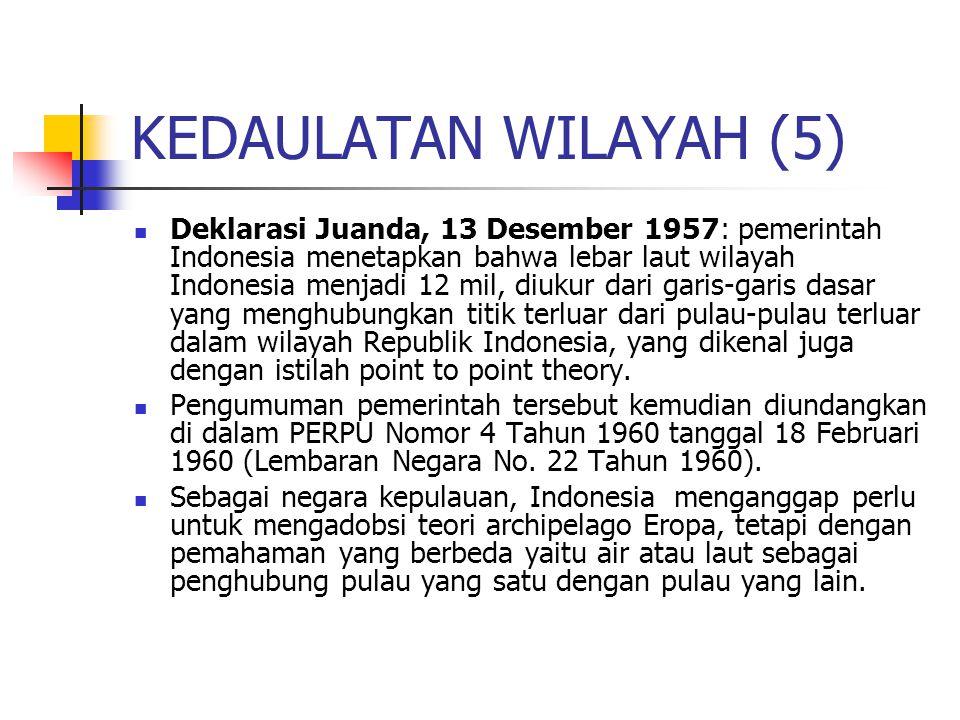 KEDAULATAN WILAYAH (5) Deklarasi Juanda, 13 Desember 1957: pemerintah Indonesia menetapkan bahwa lebar laut wilayah Indonesia menjadi 12 mil, diukur dari garis-garis dasar yang menghubungkan titik terluar dari pulau-pulau terluar dalam wilayah Republik Indonesia, yang dikenal juga dengan istilah point to point theory.