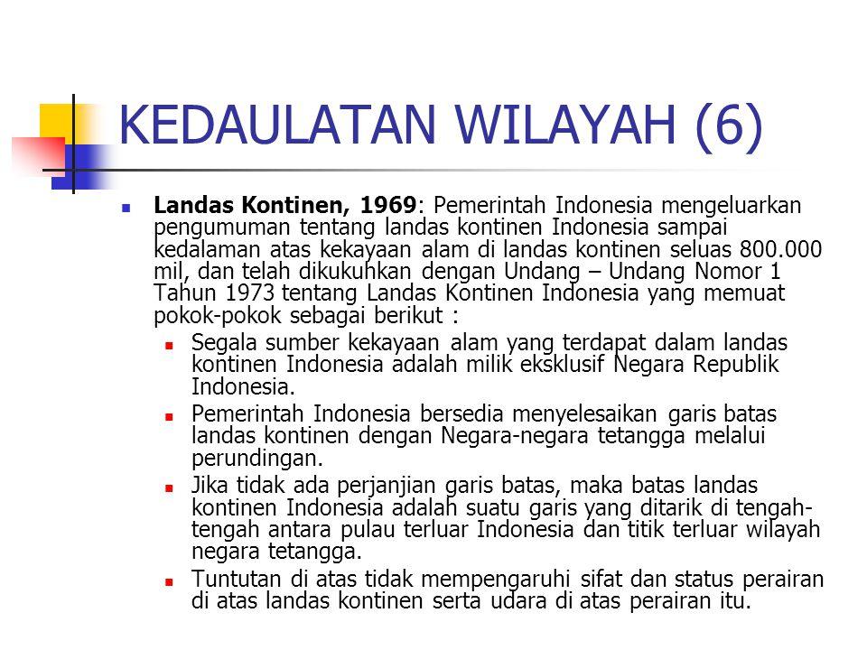 KEDAULATAN WILAYAH (6) Landas Kontinen, 1969: Pemerintah Indonesia mengeluarkan pengumuman tentang landas kontinen Indonesia sampai kedalaman atas kekayaan alam di landas kontinen seluas 800.000 mil, dan telah dikukuhkan dengan Undang – Undang Nomor 1 Tahun 1973 tentang Landas Kontinen Indonesia yang memuat pokok-pokok sebagai berikut : Segala sumber kekayaan alam yang terdapat dalam landas kontinen Indonesia adalah milik eksklusif Negara Republik Indonesia.