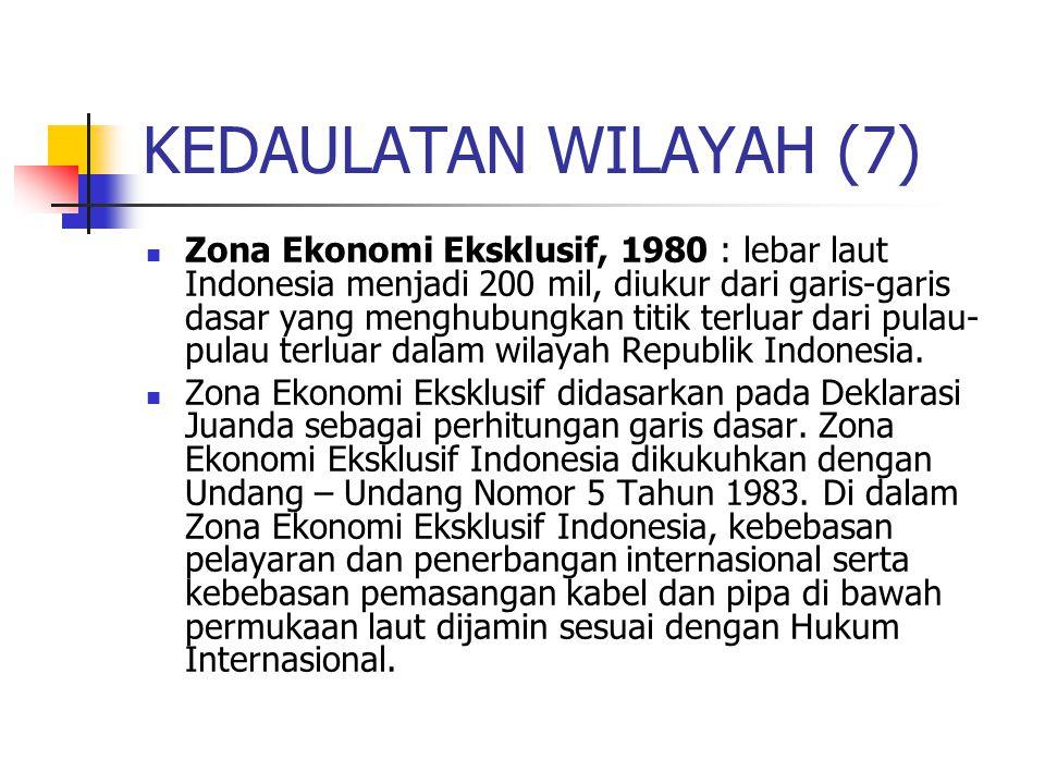 KEDAULATAN WILAYAH (7) Zona Ekonomi Eksklusif, 1980 : lebar laut Indonesia menjadi 200 mil, diukur dari garis-garis dasar yang menghubungkan titik terluar dari pulau- pulau terluar dalam wilayah Republik Indonesia.