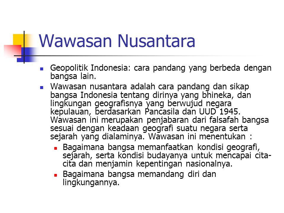 Wawasan Nusantara Geopolitik Indonesia: cara pandang yang berbeda dengan bangsa lain. Wawasan nusantara adalah cara pandang dan sikap bangsa Indonesia