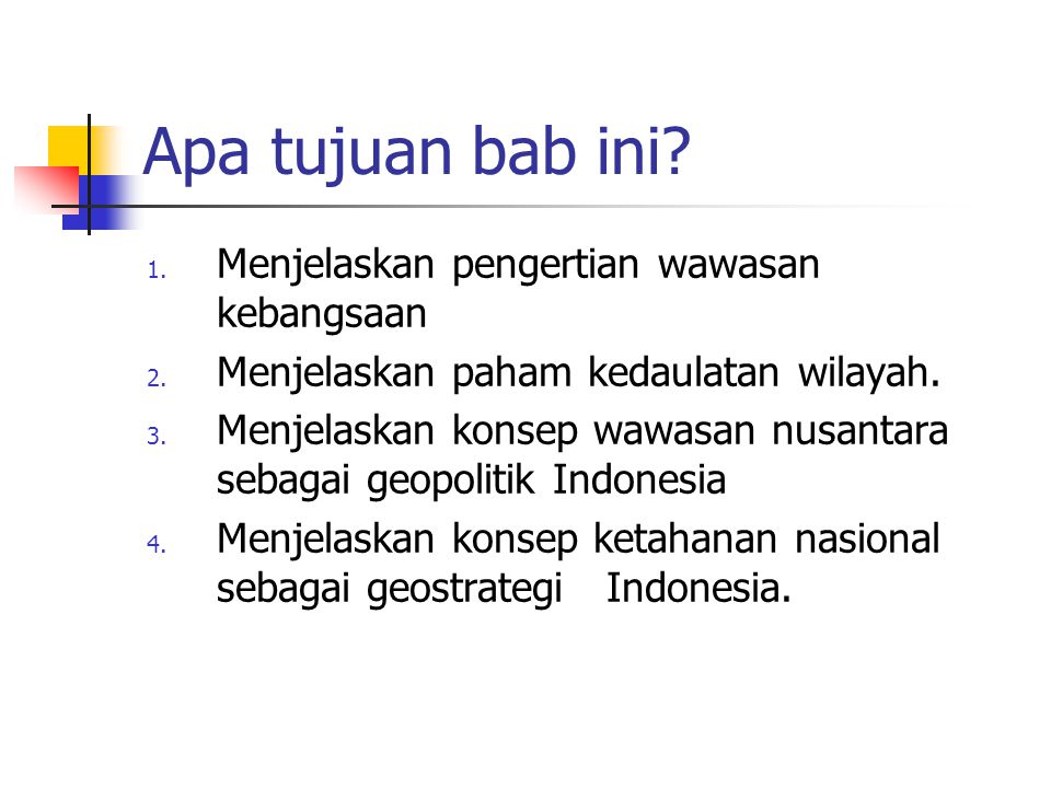 Apa tujuan bab ini? 1. Menjelaskan pengertian wawasan kebangsaan 2. Menjelaskan paham kedaulatan wilayah. 3. Menjelaskan konsep wawasan nusantara seba