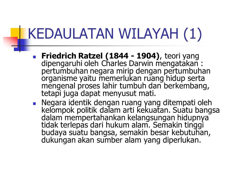 KEDAULATAN WILAYAH (1) Friedrich Ratzel (1844 - 1904), teori yang dipengaruhi oleh Charles Darwin mengatakan : pertumbuhan negara mirip dengan pertumb