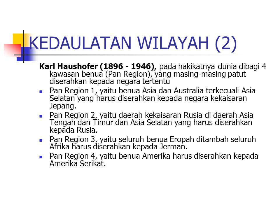 KEDAULATAN WILAYAH (2) Karl Haushofer (1896 - 1946), pada hakikatnya dunia dibagi 4 kawasan benua (Pan Region), yang masing-masing patut diserahkan kepada negara tertentu Pan Region 1, yaitu benua Asia dan Australia terkecuali Asia Selatan yang harus diserahkan kepada negara kekaisaran Jepang.