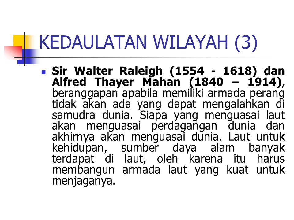 KEDAULATAN WILAYAH (3) Sir Walter Raleigh (1554 - 1618) dan Alfred Thayer Mahan (1840 – 1914), beranggapan apabila memiliki armada perang tidak akan ada yang dapat mengalahkan di samudra dunia.