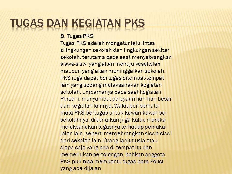 8. Tugas PKS Tugas PKS adalah mengatur lalu lintas silingkungan sekolah dan lingkungan sekitar sekolah, terutama pada saat menyebrangkan siswa-siswi y