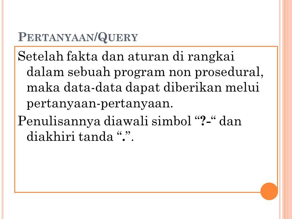 P ERTANYAAN /Q UERY Setelah fakta dan aturan di rangkai dalam sebuah program non prosedural, maka data-data dapat diberikan melui pertanyaan-pertanyaa