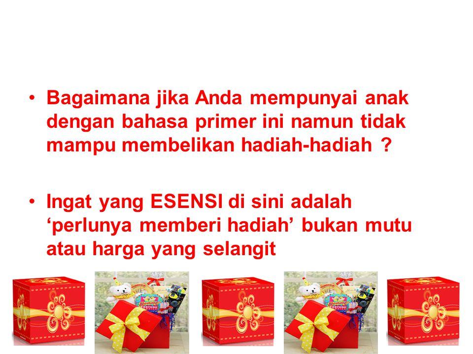 Bagaimana jika Anda mempunyai anak dengan bahasa primer ini namun tidak mampu membelikan hadiah-hadiah ? Ingat yang ESENSI di sini adalah 'perlunya me