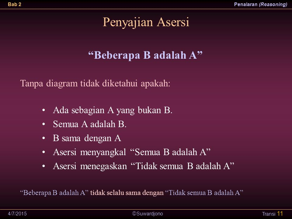 """ Suwardjono Bab 2Penalaran (Reasoning) 4/7/2015 Transi 11 Penyajian Asersi """"Beberapa B adalah A"""" Ada sebagian A yang bukan B. Semua A adalah B. B sam"""