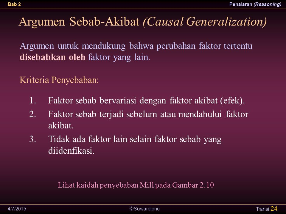  Suwardjono Bab 2Penalaran (Reasoning) 4/7/2015 Transi 24 Argumen Sebab-Akibat (Causal Generalization) Argumen untuk mendukung bahwa perubahan faktor