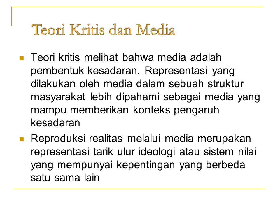 Teori kritis melihat bahwa media adalah pembentuk kesadaran. Representasi yang dilakukan oleh media dalam sebuah struktur masyarakat lebih dipahami se