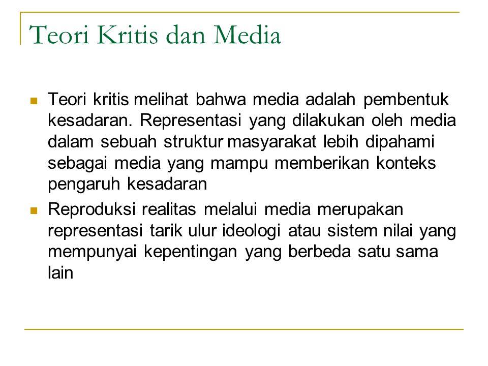 Teori Kritis dan Media Teori kritis melihat bahwa media adalah pembentuk kesadaran. Representasi yang dilakukan oleh media dalam sebuah struktur masya
